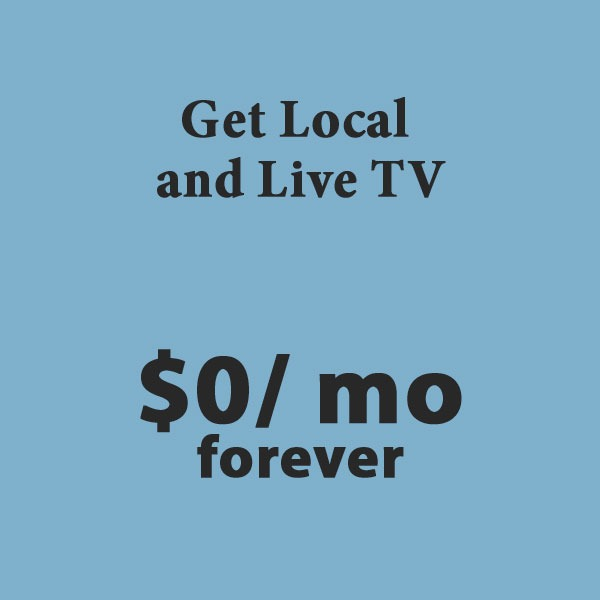 Get Local and Live TV for $0 per month forever